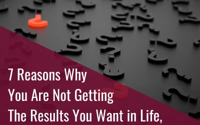 7 Reasons Why You Are Not Getting What You Want in Life, Love and Business