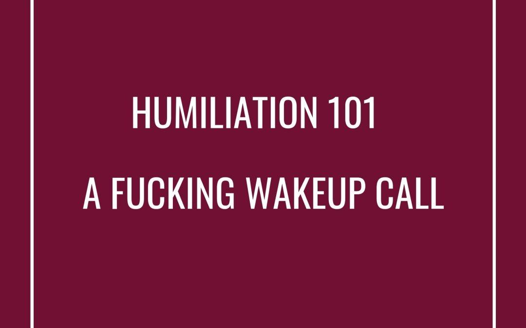Humiliation 101 – A Fucking Wakeup Call