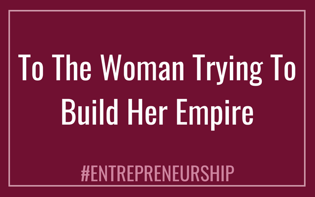 To The Woman Trying To Build Her Empire