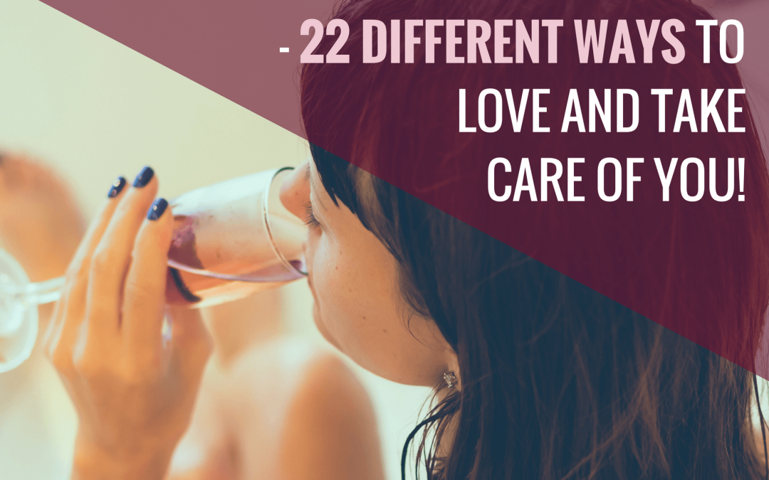 Self Care The Easy Way! 22 Ways To Love And Take Care Of Yourself, TODAY!